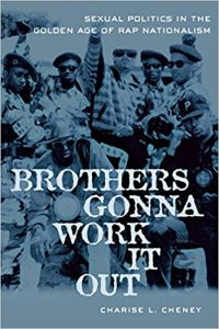 Charise Cheney: Brother's Gonna Work It Out: Sexual Politics in the Golden Age of Rap Nationalism (NYU Press, 2005)