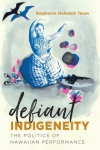 Stephanie Nohelani Teves: Defiant Indigeneity: The Politics of Hawaiian Performance (UNC Press, 2018)