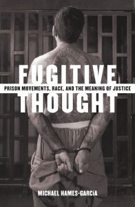 Michael Hames García: Fugitive Thought: Prison Movements, Race, and the Meaning of Justice (Minnesota, 2004)