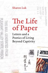 Sharon Luk: The Life of Paper: Letters and a Poetics of Living Beyond Captivity (UC Press, 2017)