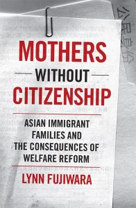 Lynn Fujiwara: Mothers Without Citizenship: Asian Immigrant Families and the Consequences of Welfare Reform (Minnesota Press, 2008)