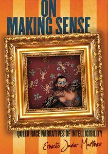 Ernesto Javier Martínez: On Making Sense: Queer Race Narratives of Intelligibility (Stanford UP, 2012)